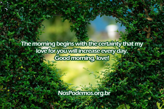 The morning begins with the certainty that my love for you will increase every day. Good morning, love!