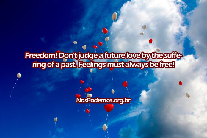 Freedom! Don't judge a future love by the suffering of a past. Feelings must always be free!