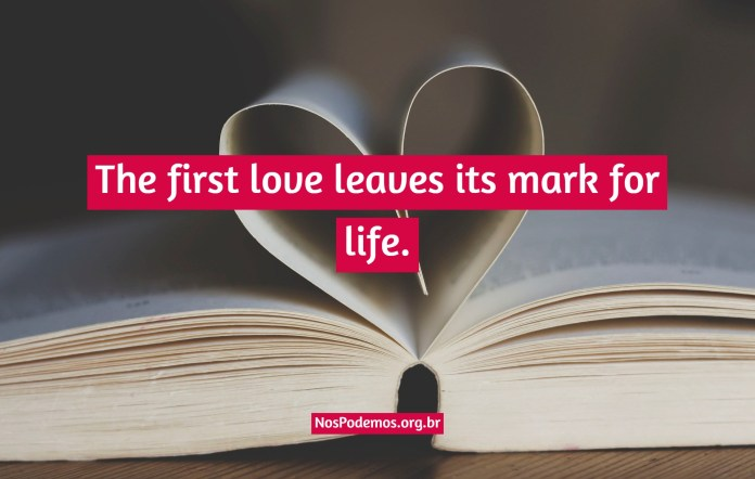 The first love leaves its mark for life.