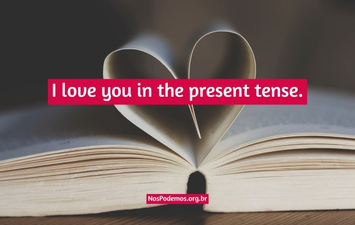 I love you in the present tense.