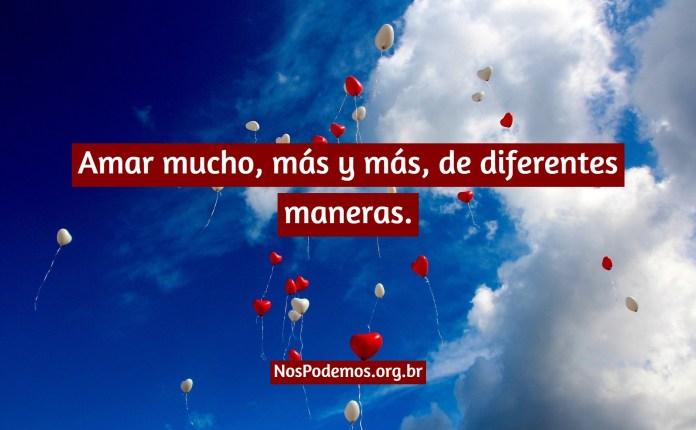 Amar mucho, más y más, de diferentes maneras.