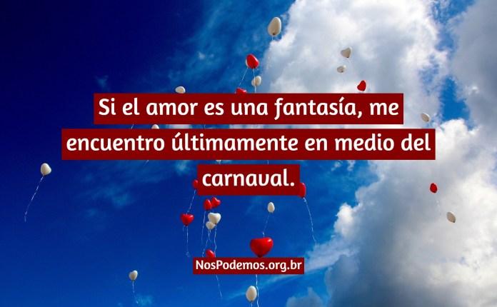 Si el amor es una fantasía, me encuentro últimamente en medio del carnaval.