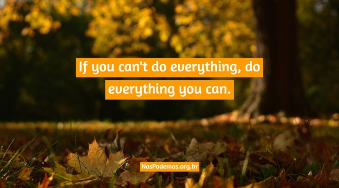 If you can't do everything, do everything you can.