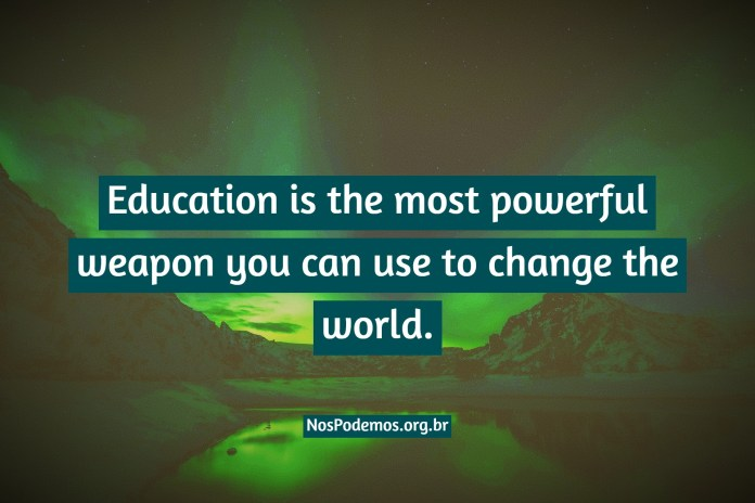 Education is the most powerful weapon you can use to change the world.