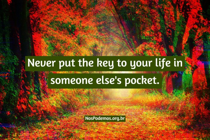 Never put the key to your life in someone else's pocket.