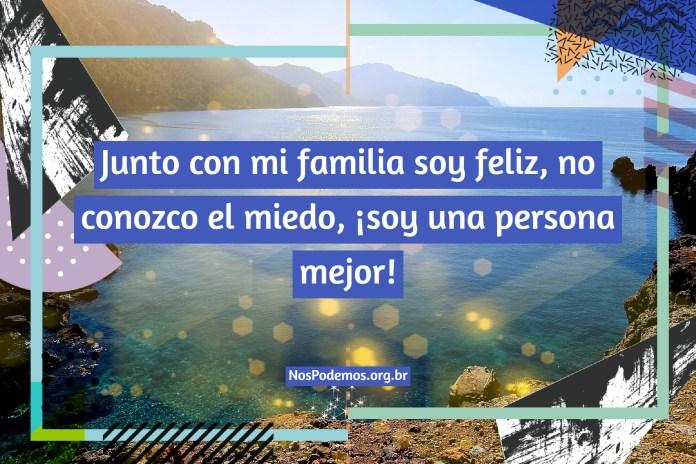 Junto con mi familia soy feliz, no conozco el miedo, ¡soy una persona mejor!