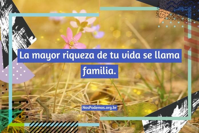 La mayor riqueza de tu vida se llama familia.