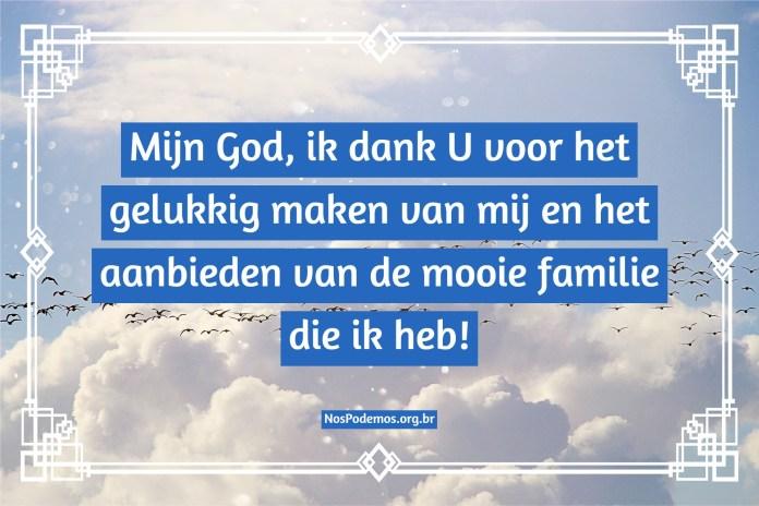 Mijn God, ik dank U voor het gelukkig maken van mij en het aanbieden van de mooie familie die ik heb!