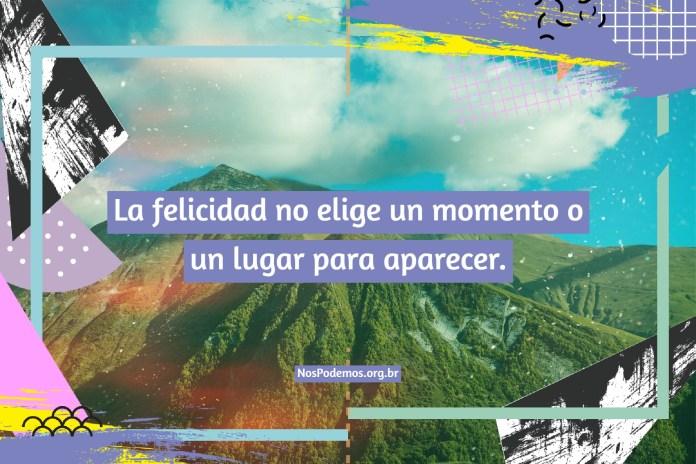 La felicidad no elige un momento o un lugar para aparecer.