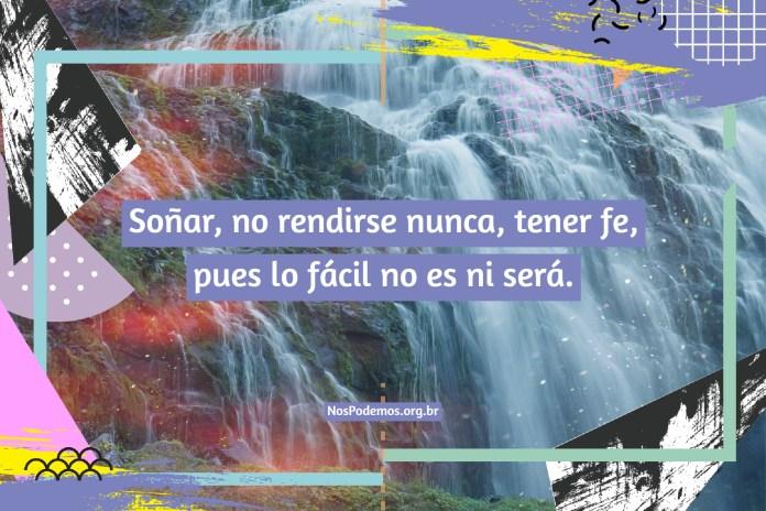 Soñar, no rendirse nunca, tener fe, pues lo fácil no es ni será.