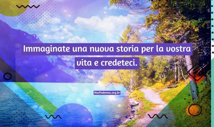 Immaginate una nuova storia per la vostra vita e credeteci.