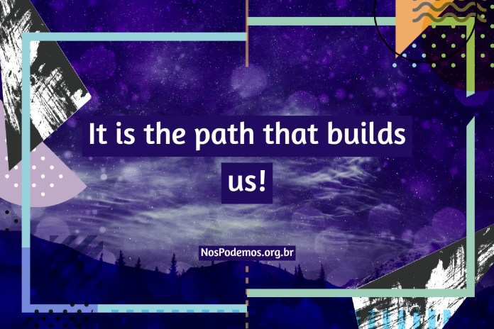 It is the path that builds us!