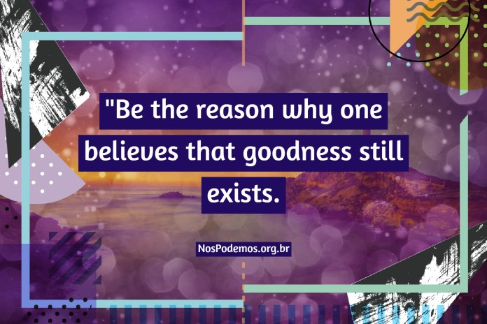 """""""Be the reason why one believes that goodness still exists."""