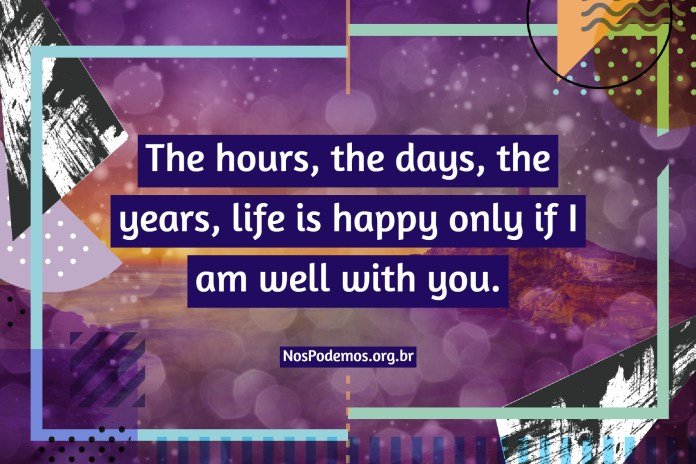 The hours, the days, the years, life is happy only if I am well with you.
