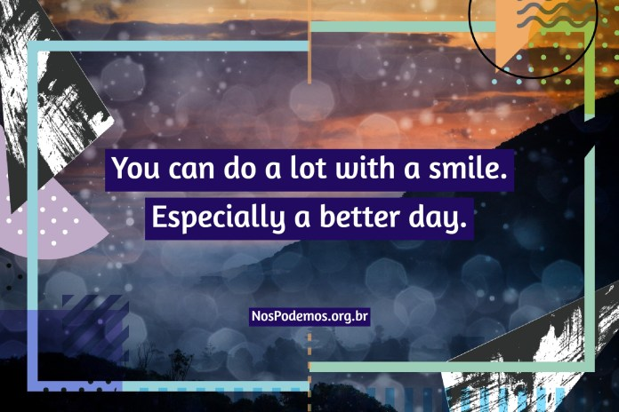 You can do a lot with a smile. Especially a better day.