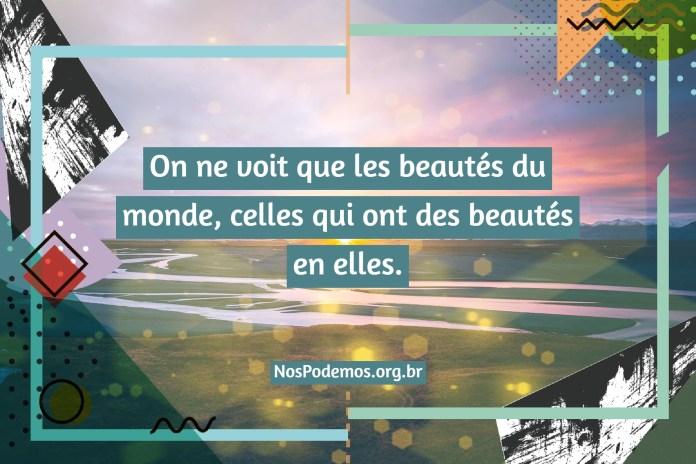 On ne voit que les beautés du monde, celles qui ont des beautés en elles.