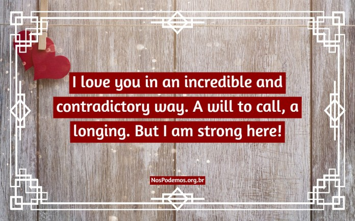 I love you in an incredible and contradictory way. A will to call, a longing. But I am strong here!