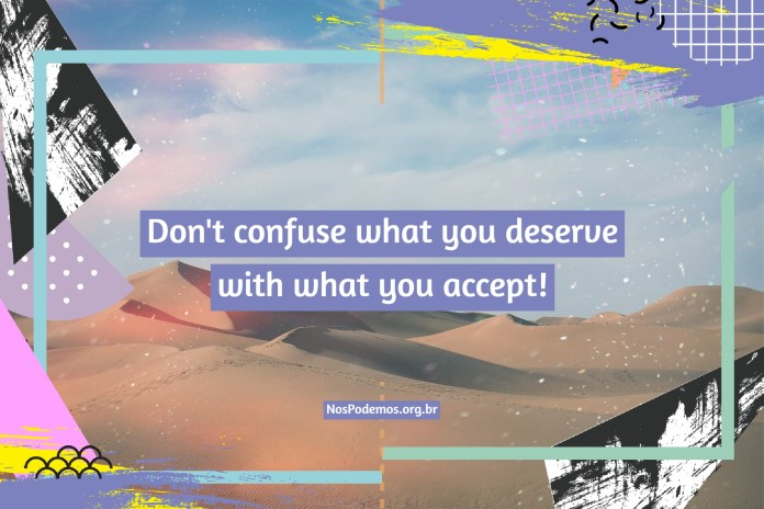 Don't confuse what you deserve with what you accept!