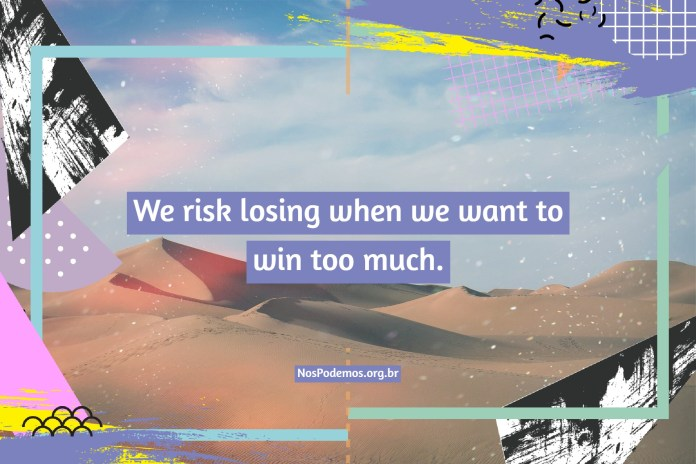 We risk losing when we want to win too much.