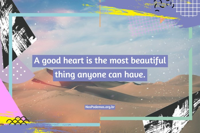 A good heart is the most beautiful thing anyone can have.