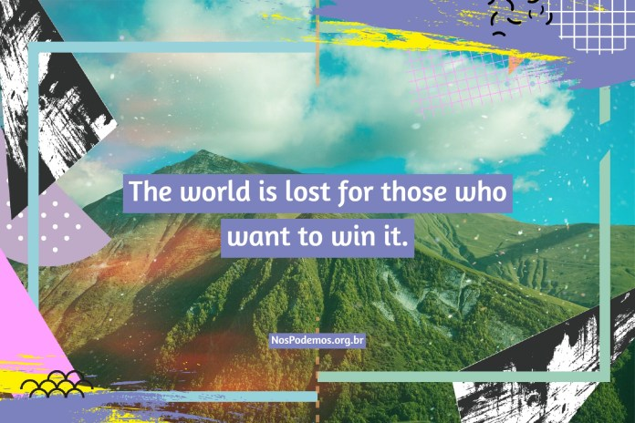 The world is lost for those who want to win it.