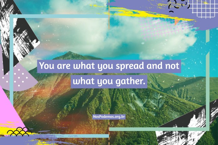 You are what you spread and not what you gather