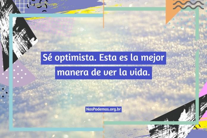 Sé optimista. Esta es la mejor manera de ver la vida.