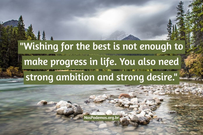 """""""Wishing for the best is not enough to make progress in life. You also need strong ambition and strong desire."""""""