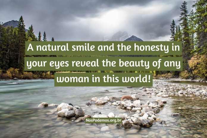 A natural smile and the honesty in your eyes reveal the beauty of any woman in this world!