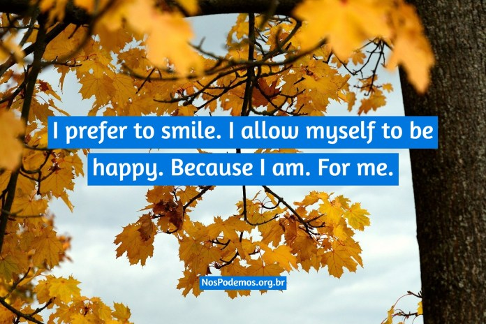 I prefer to smile. I allow myself to be happy. Because I am. For me.