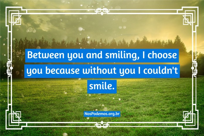 Between you and smiling, I choose you because without you I couldn't smile.