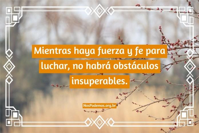 Mientras haya fuerza y fe para luchar, no habrá obstáculos insuperables.