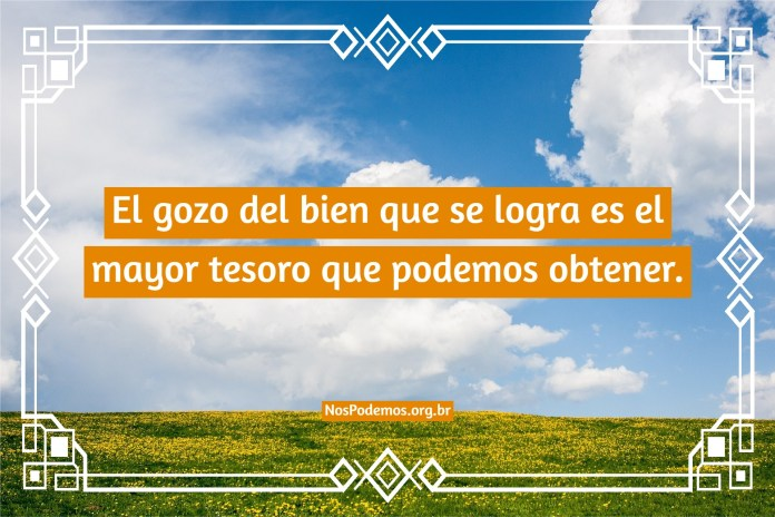 El gozo del bien que se logra es el mayor tesoro que podemos obtener.