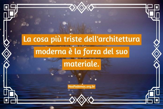 La cosa più triste dell'architettura moderna è la forza del suo materiale.