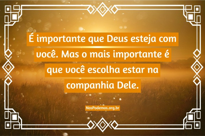 É importante que Deus esteja com você. Mas o mais importante é que você escolha estar na companhia Dele.