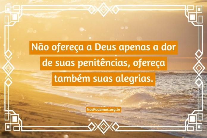 Não ofereça a Deus apenas a dor de suas penitências, ofereça também suas alegrias.