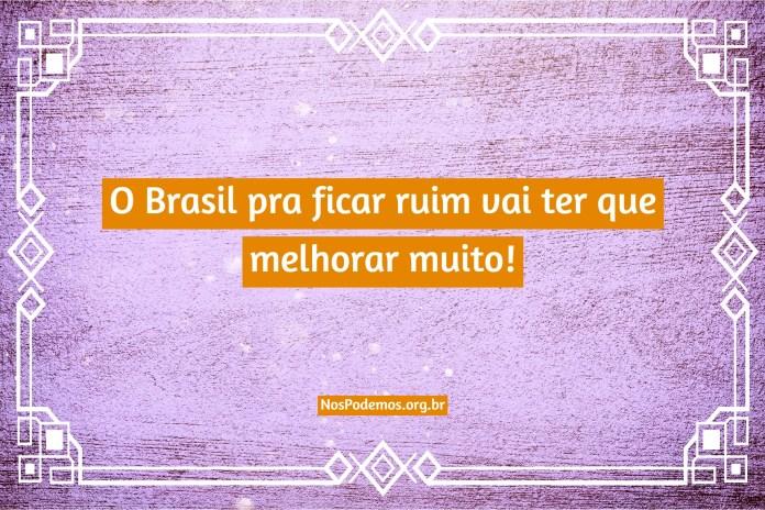 O Brasil pra ficar ruim vai ter que melhorar muito!
