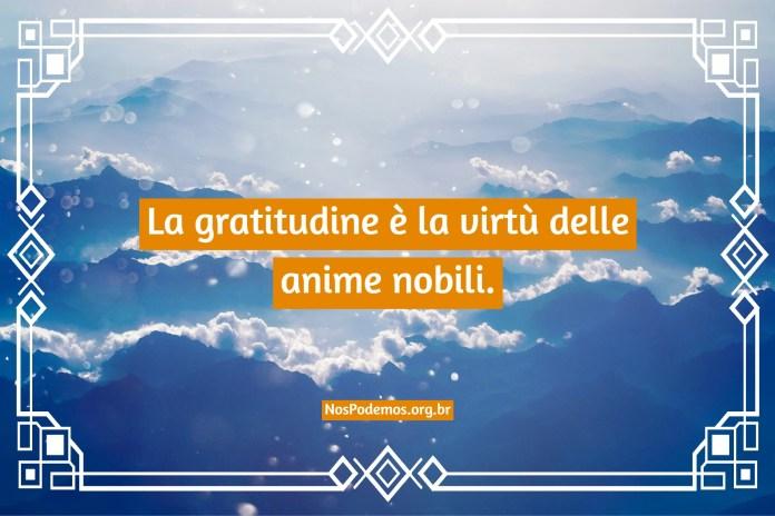 La gratitudine è la virtù delle anime nobili.