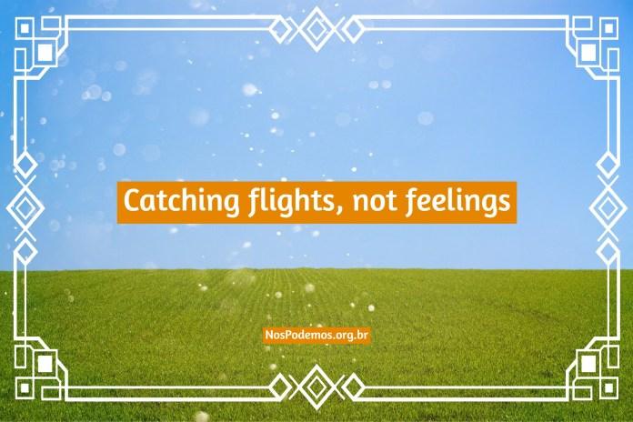Catching flights, not feelings – Pegando voos, não sentimentos.