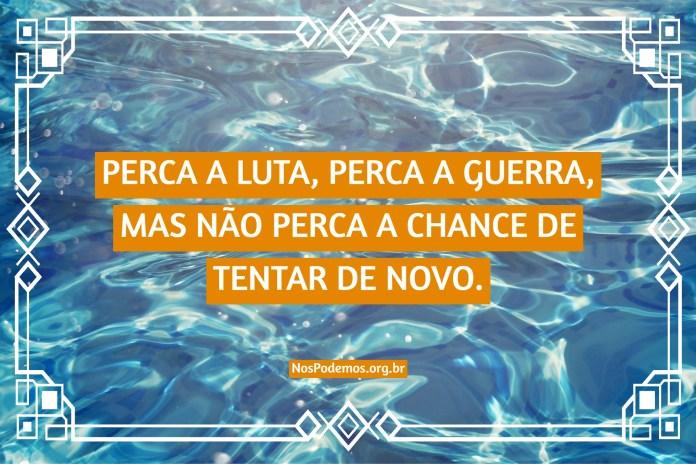 PERCA A LUTA, PERCA A GUERRA, MAS NÃO PERCA A CHANCE DE TENTAR DE NOVO.