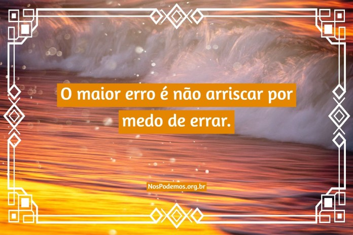 O maior erro é não arriscar por medo de errar.