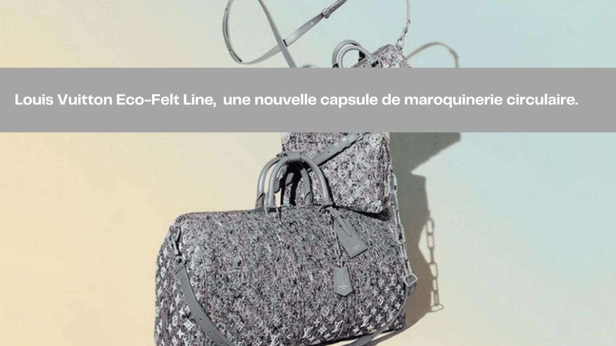 Louis Vuitton Eco-Felt Line, une nouvelle capsule de maroquinerie circulaire.
