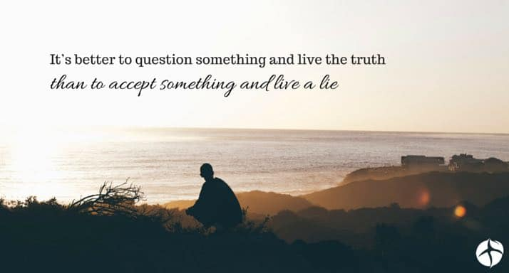 It's better to question something and live the truth