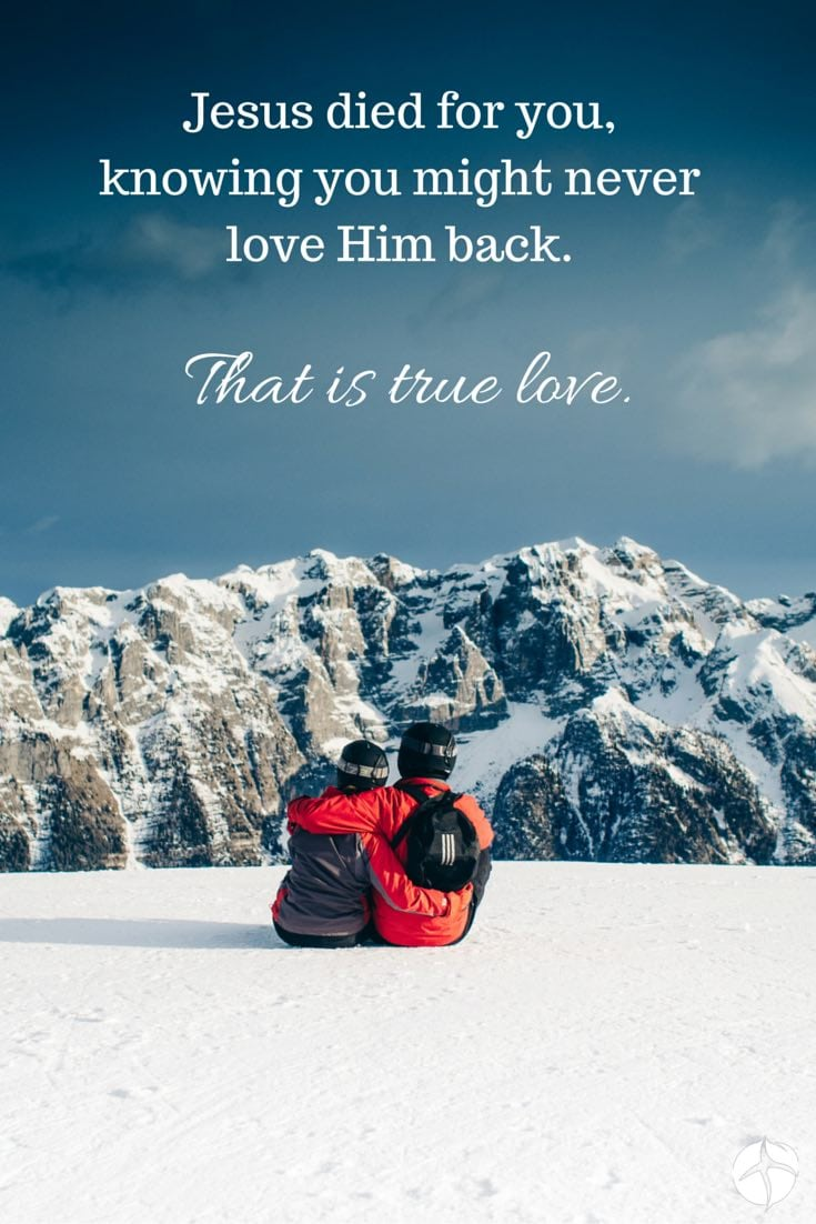 Jesus died for you knowing you might never love Him back. That is true love.