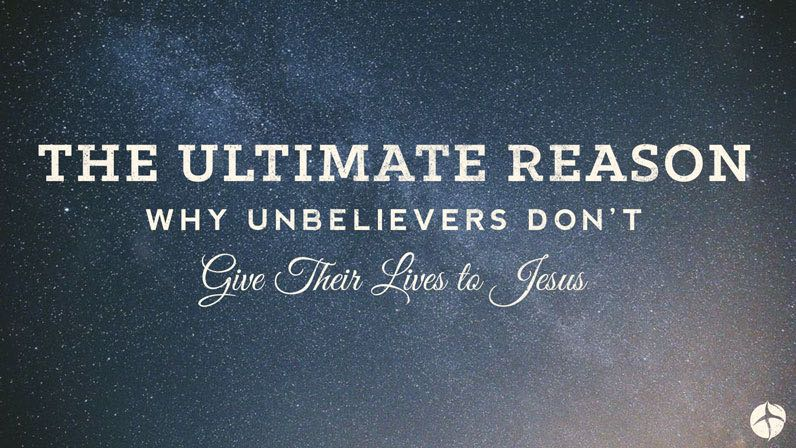 The ultimate reason why unbelievers don't give their lives to Jesus