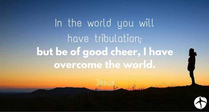 In the world you will have tribulation but be of good cheer I have overcome the world