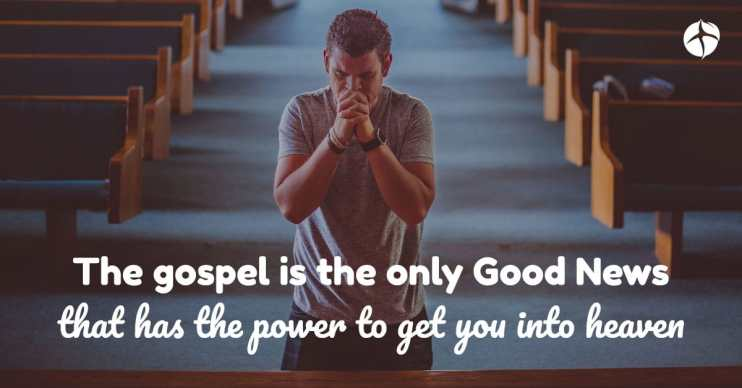 the gospel is the only good news that has the power to get you into heaven