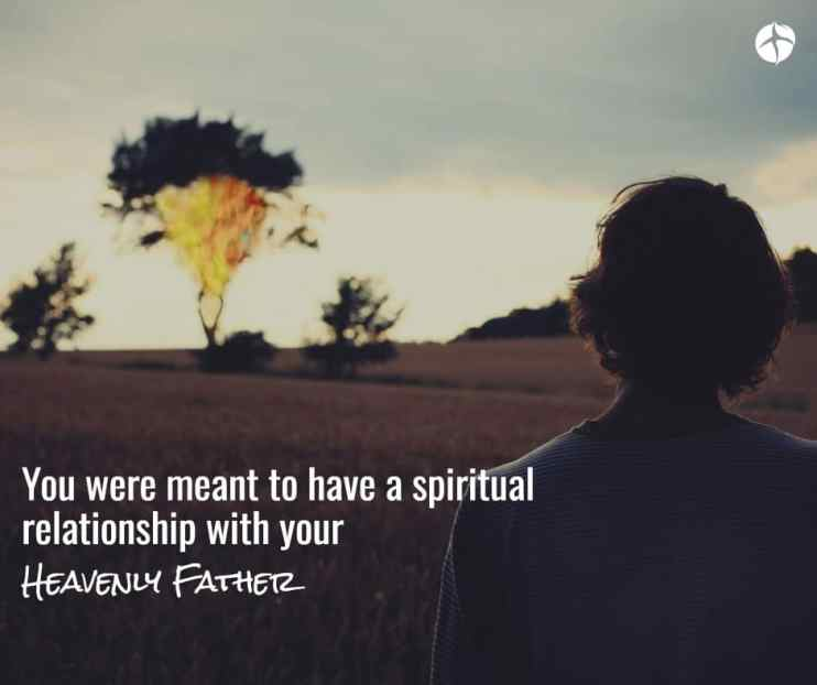 You were meant to have a spiritual relationship with your Heavenly Father