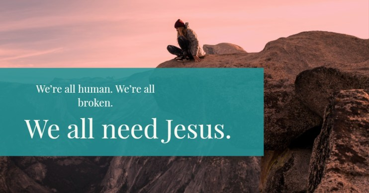 were all human, we are all broken, we all need Jesus