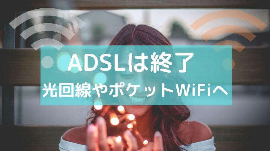 ADSLは終了 光回線やポケットWiFiへの乗り換えをしましょう